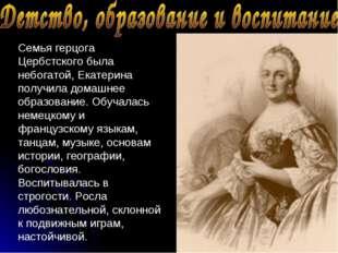 Семья герцога Цербстского была небогатой, Екатерина получила домашнее образов