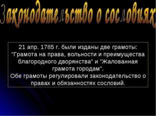 """21 апр. 1785 г. были изданы две грамоты: """"Грамота на права, вольности и преим"""