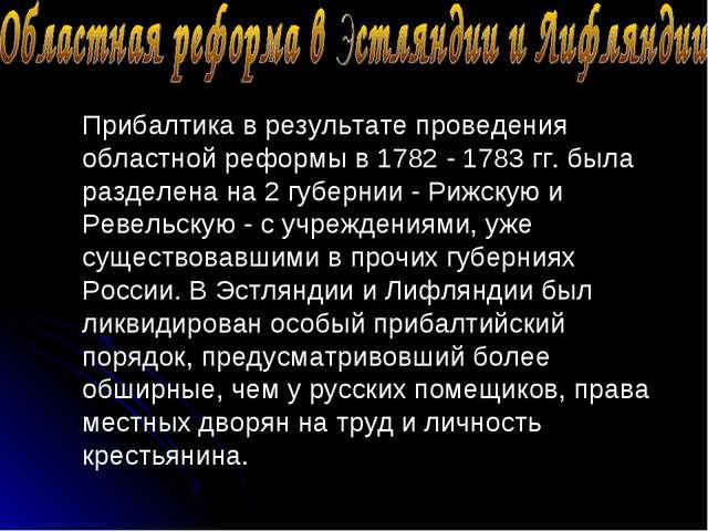 Прибалтика в результате проведения областной реформы в 1782 - 1783 гг. была р...