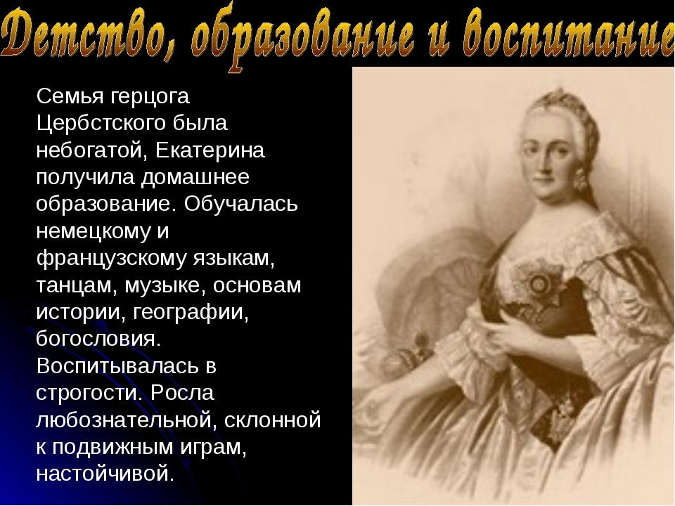 Семья герцога Цербстского была небогатой, Екатерина получила домашнее образов...