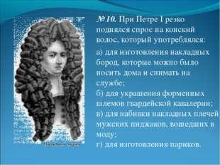 № 10.При Петре I резко поднялся спрос на конский волос, который употреблялся