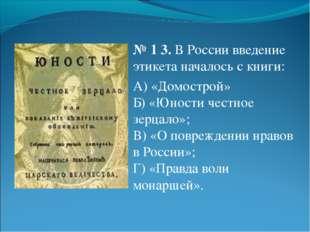 № 13. В России введение этикета началось с книги: А) «Домострой» Б) «Юности