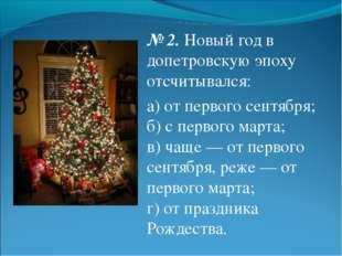 № 2.Новый год в допетровскую эпоху отсчитывался: а) от первого сентября; б)