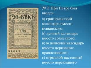 № 3.При Петре был введен: а) григорианский календарь вместо юлианского; б) л