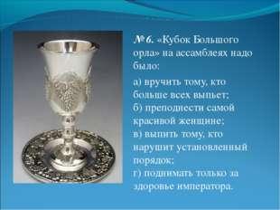 № 6.«Кубок Большого орла» на ассамблеях надо было: а) вручить тому, кто боль