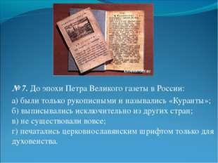 № 7.До эпохи Петра Великого газеты в России: а) были только рукописными и на