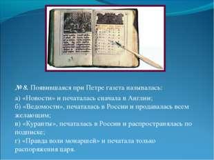 № 8.Появившаяся при Петре газета называлась: а) «Новости» и печаталась снача