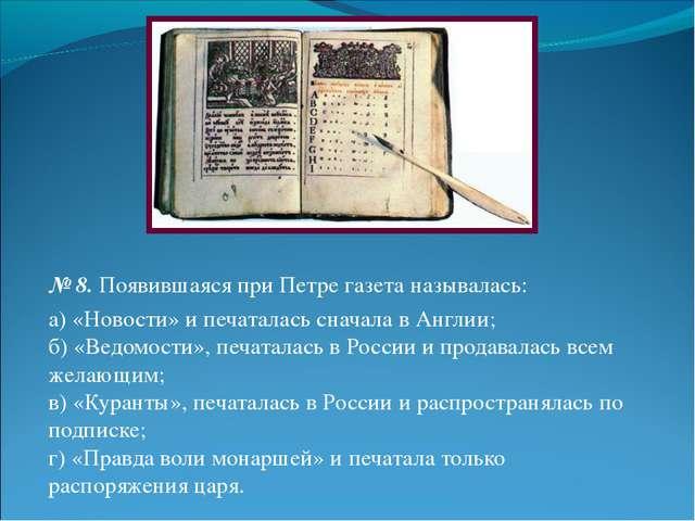 № 8.Появившаяся при Петре газета называлась: а) «Новости» и печаталась снача...
