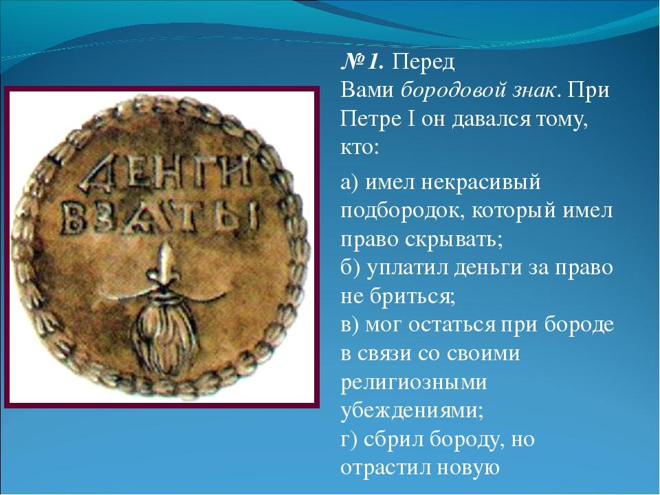№ 1.Перед Вамибородовой знак. При Петре I он давался тому, кто: а) имел нек...