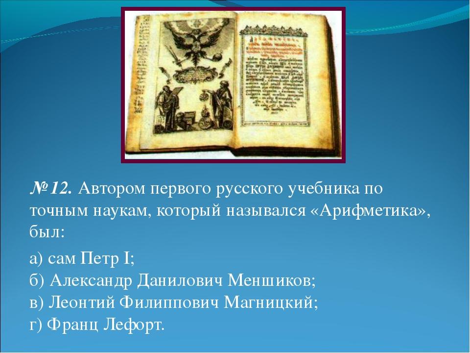 № 12.Автором первого русского учебника по точным наукам, который назывался «...