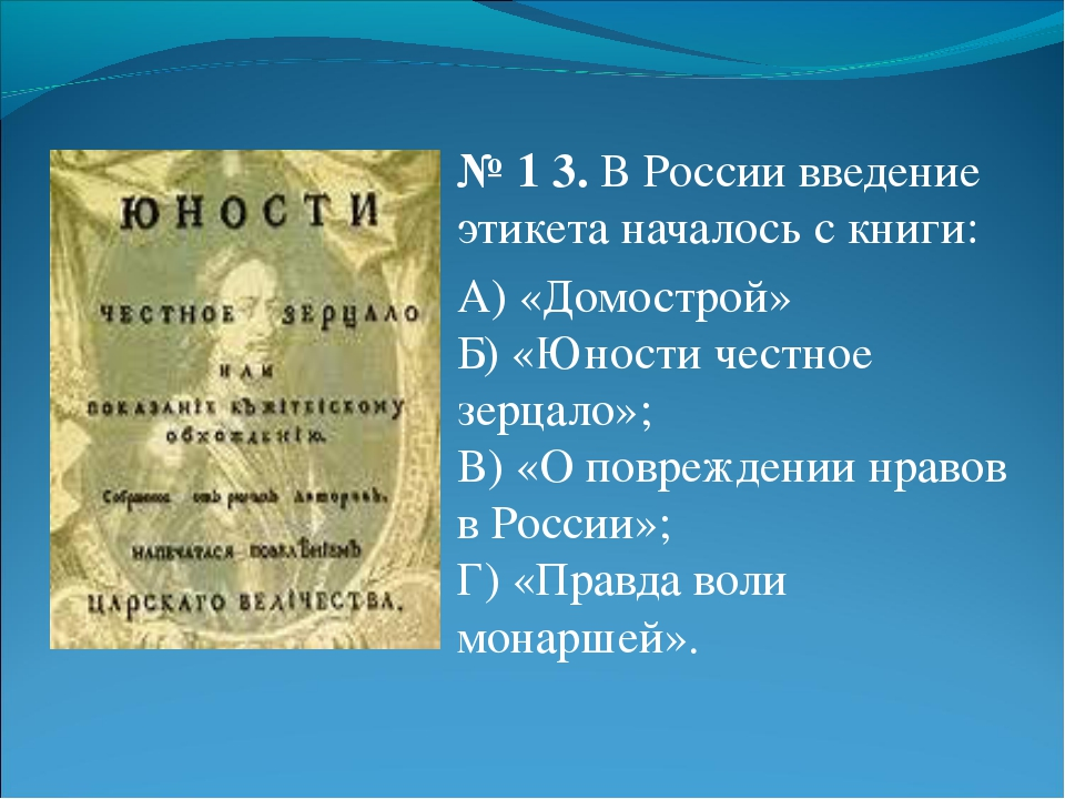№ 13. В России введение этикета началось с книги: А) «Домострой» Б) «Юности...