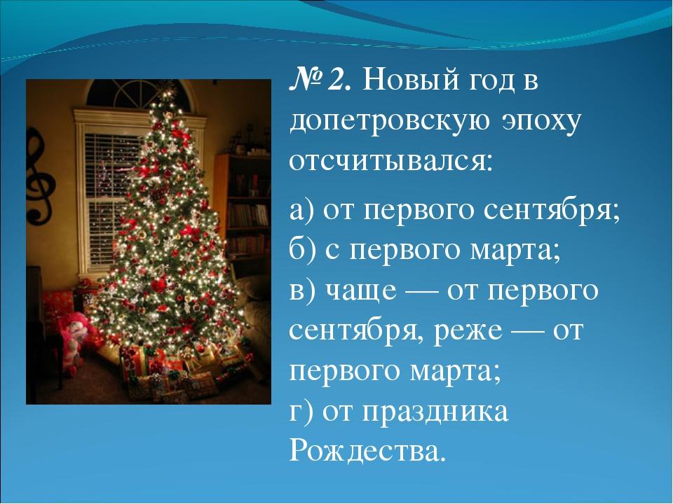 № 2.Новый год в допетровскую эпоху отсчитывался: а) от первого сентября; б)...