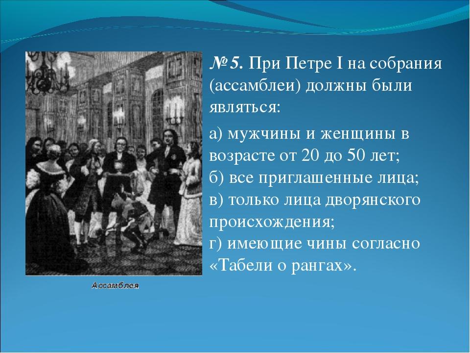 № 5.При Петре I на собрания (ассамблеи) должны были являться: а) мужчины и ж...
