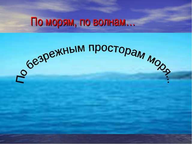 По морям, по волнам…