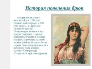 Историческая родина женских брюк – Восток. Именно там впервые, в 800 году до