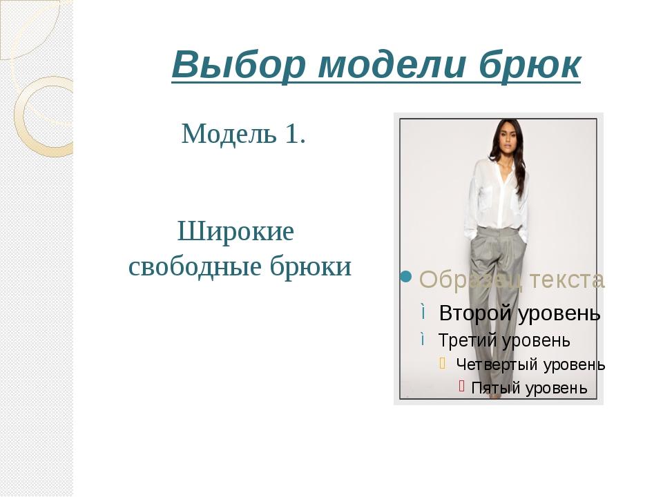 Выбор модели брюк Модель 1. Широкие свободные брюки