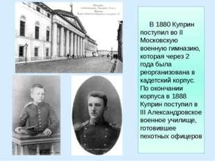В 1880 Куприн поступил во II Московскую военную гимназию, которая через 2 го