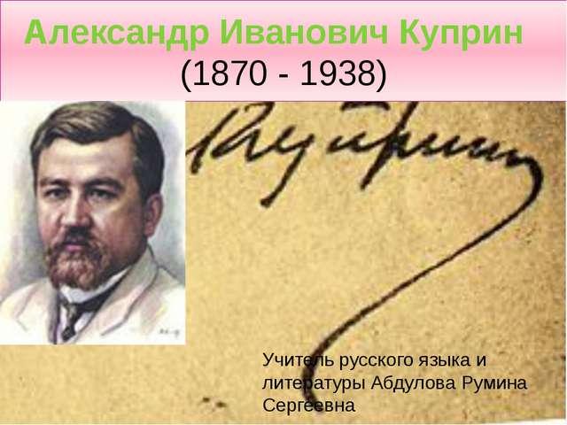 Александр Иванович Куприн  (1870 - 1938) Учитель русского языка и литературы...