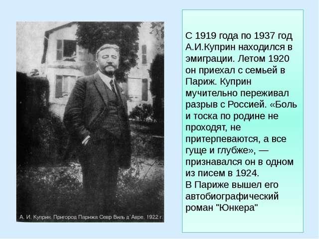 С 1919 года по 1937 год А.И.Куприн находился в эмиграции. Летом 1920 он приех...
