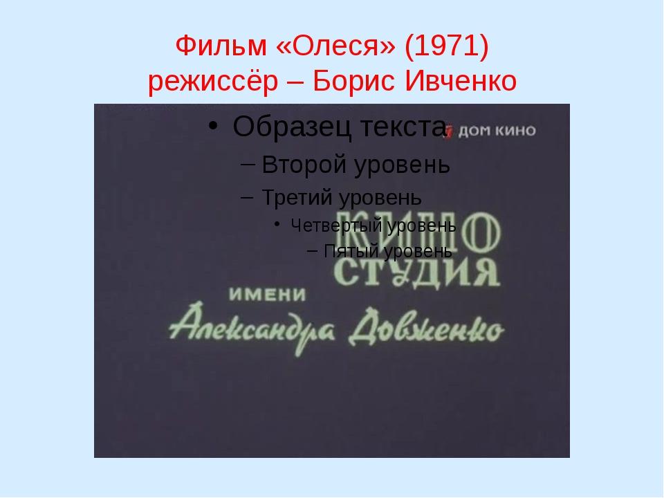 Фильм «Олеся» (1971) режиссёр – Борис Ивченко