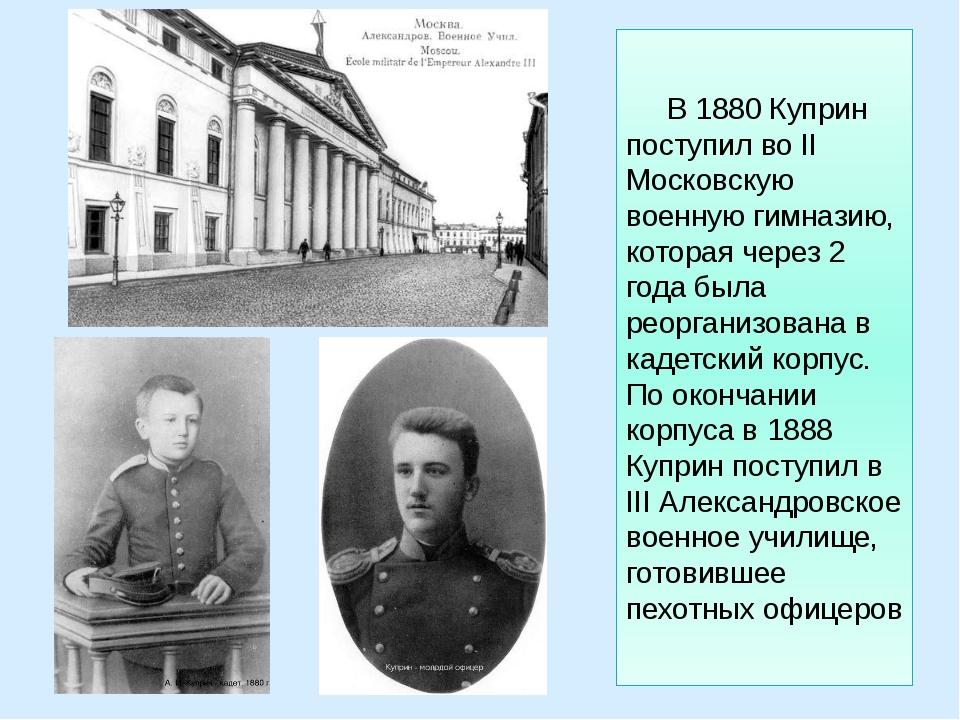 В 1880 Куприн поступил во II Московскую военную гимназию, которая через 2 го...