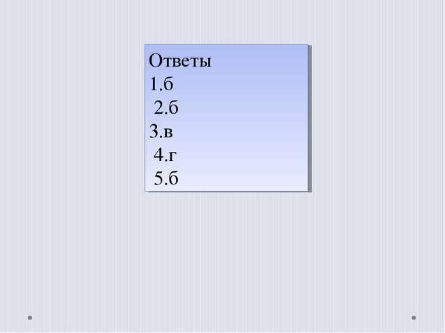 Ответы 1.б 2.б 3.в 4.г 5.б