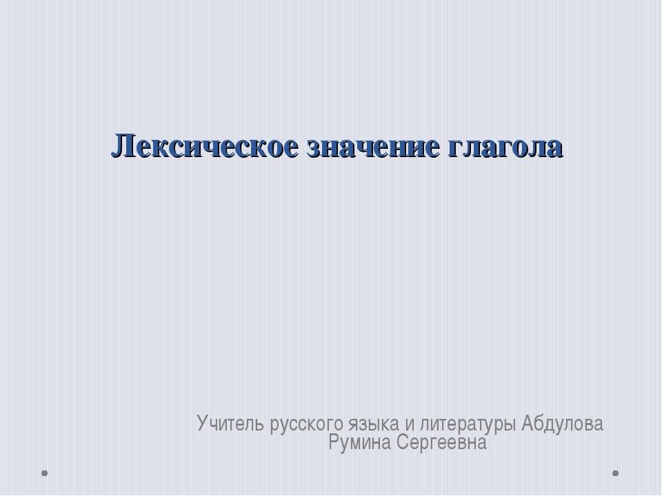 Лексическое значение глагола Учитель русского языка и литературы Абдулова Рум...