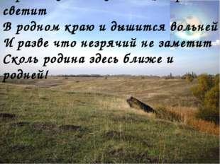 В родных местах и солнце ярче светит В родном краю и дышится вольней И разве