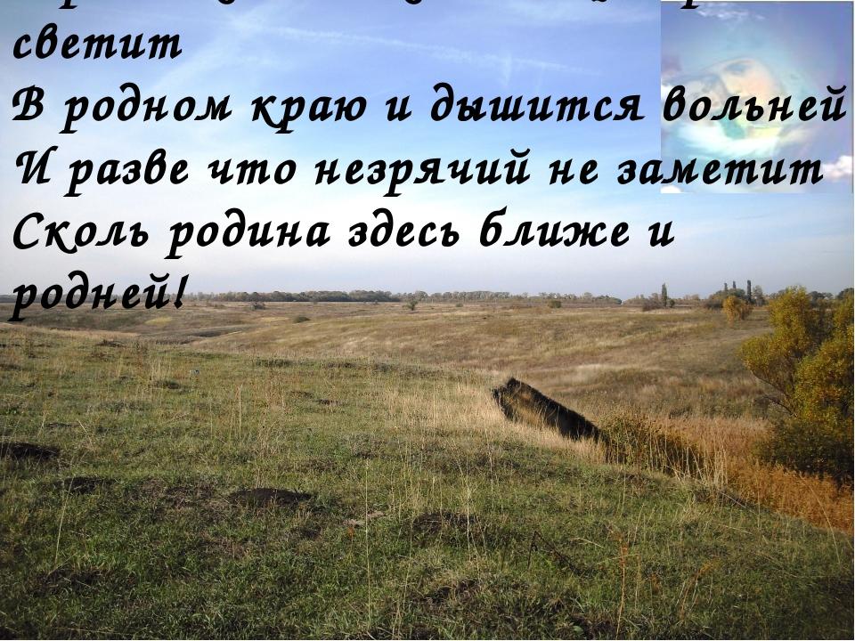 В родных местах и солнце ярче светит В родном краю и дышится вольней И разве...