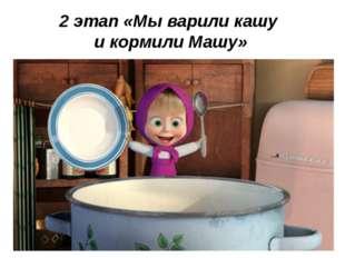 2 этап «Мы варили кашу и кормили Машу»
