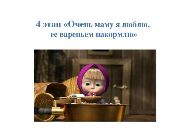 4 этап «Очень маму я люблю, ее вареньем накормлю»