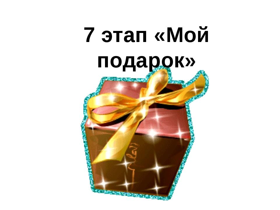 7 этап «Мой подарок»