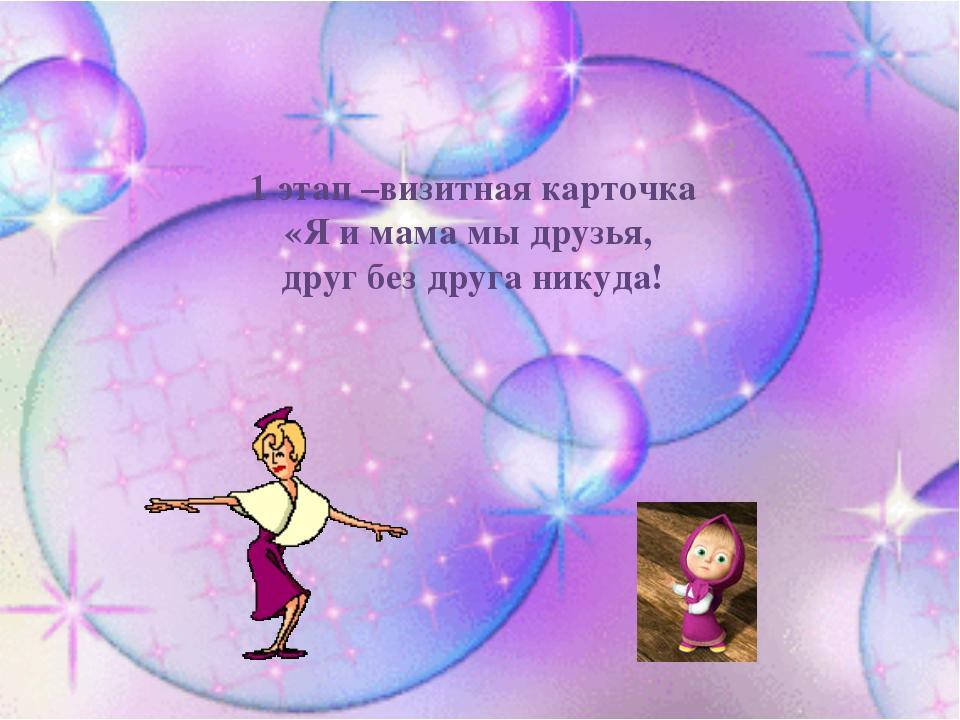 1 этап –визитная карточка «Я и мама мы друзья, друг без друга никуда!
