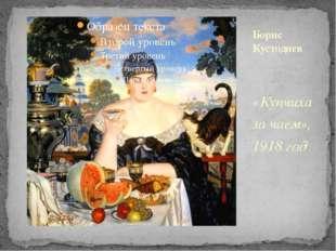 «Купчиха за чаем», 1918 год Борис Кустодиев