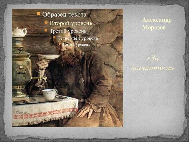 «За чаепитием» Александр Морозов