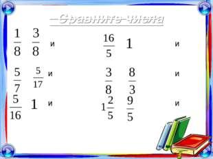 Сравните числа и и и и и и