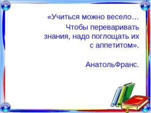 «Учиться можно весело… Чтобы переваривать знания, надо поглощать их с аппетит
