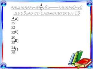 Замените дробь равной ей дробью со знаменателем 35 А) Б) В) Г)