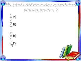 Представить 1 в виде дроби со знаменателем 7 А) Б) В) Г)