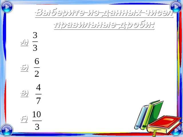 Выберите из данных чисел правильные дроби: А) Б) В) Г)