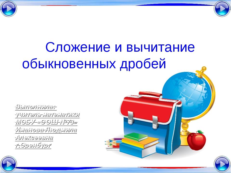 Сложение и вычитание обыкновенных дробей Выполнила: учитель математики МОБУ «...