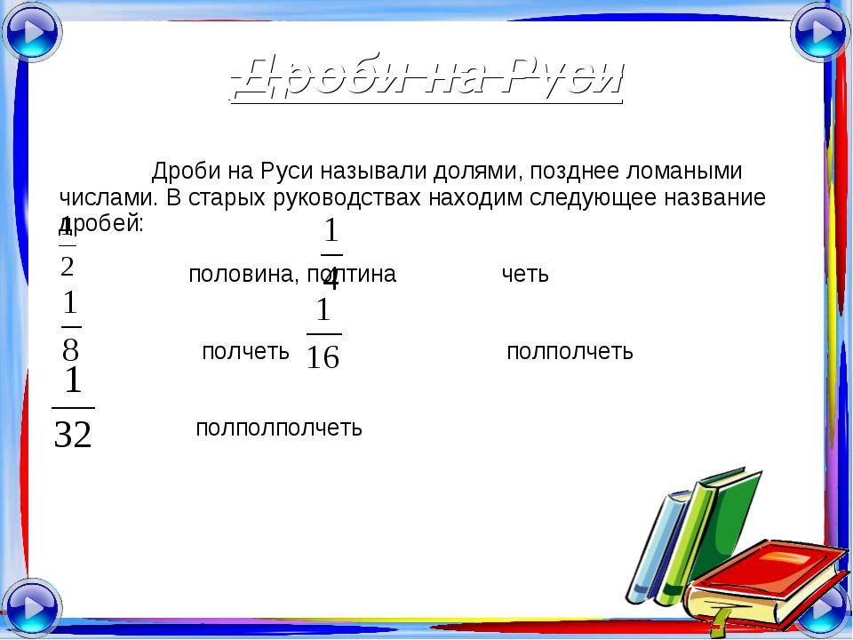 Дроби на Руси Дроби на Руси называли долями, позднее ломаными числами. В стар...