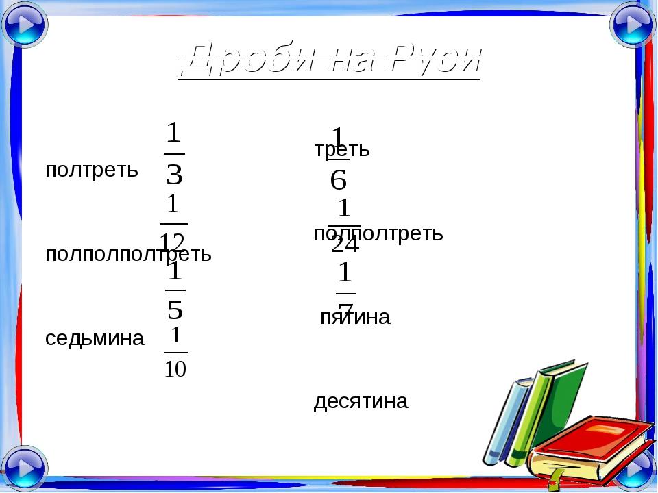 Дроби на Руси треть полтреть полполтреть полполполтреть пятина седьмина десят...