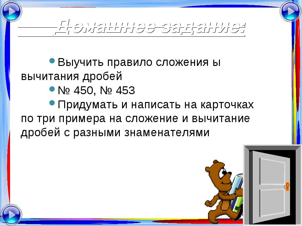 Домашнее задание: Выучить правило сложения ы вычитания дробей № 450, № 453 П...
