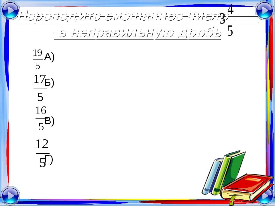 Переведите смешанное число в неправильную дробь А) Б) В) Г)