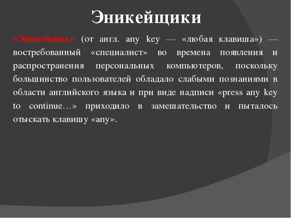 Эникейщики «Эникейщик» (от англ. any key — «любая клавиша») — востребованный...