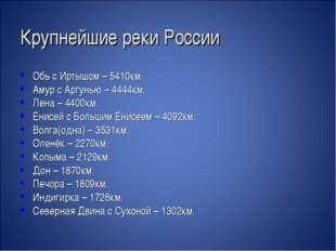 Крупнейшие реки России Обь с Иртышом – 5410км. Амур с Аргунью – 4444км. Лена