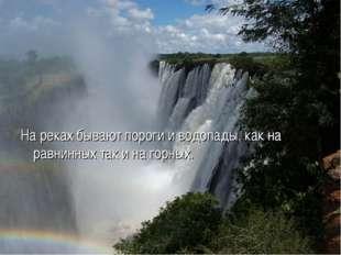 На реках бывают пороги и водопады, как на равнинных так и на горных.