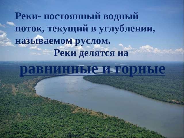 Реки- постоянный водный поток, текущий в углублении, называемом руслом. Реки...
