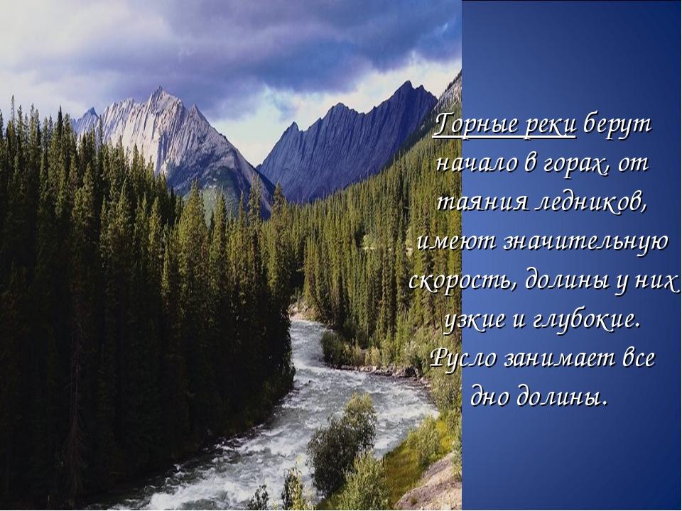 Горные реки берут начало в горах, от таяния ледников, имеют значительную...